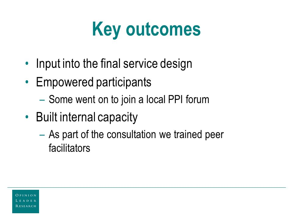 Key outcomes Input into the final service design Empowered participants –Some went on to join a local PPI forum Built internal capacity –As part of the consultation we trained peer facilitators