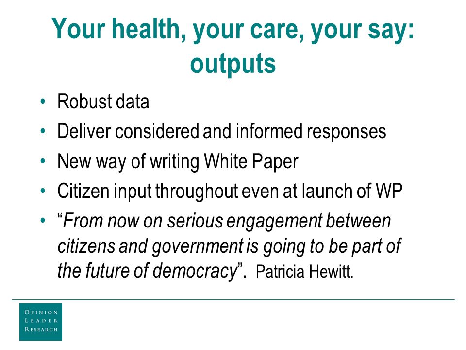 Your health, your care, your say: outputs Robust data Deliver considered and informed responses New way of writing White Paper Citizen input throughout even at launch of WP From now on serious engagement between citizens and government is going to be part of the future of democracy.