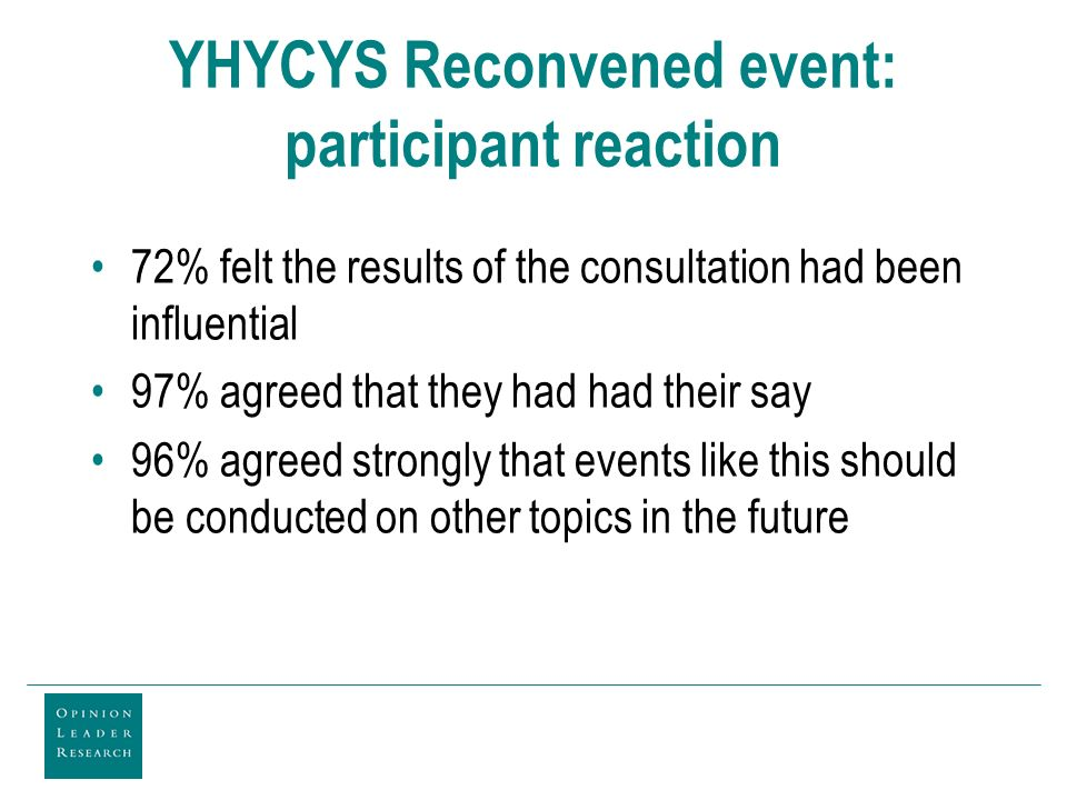 YHYCYS Reconvened event: participant reaction 72% felt the results of the consultation had been influential 97% agreed that they had had their say 96% agreed strongly that events like this should be conducted on other topics in the future