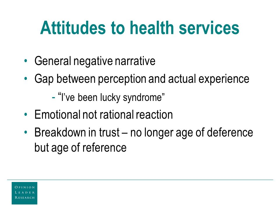 Attitudes to health services General negative narrative Gap between perception and actual experience - Ive been lucky syndrome Emotional not rational reaction Breakdown in trust – no longer age of deference but age of reference