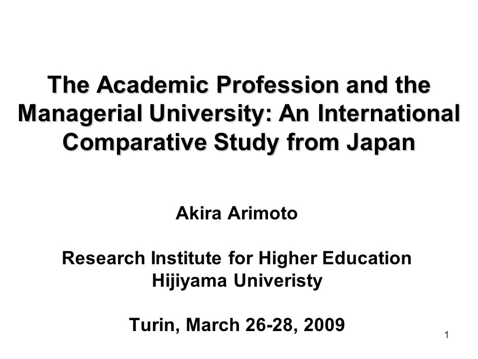 1 The Academic Profession and the Managerial University: An International Comparative Study from Japan Akira Arimoto Research Institute for Higher Education Hijiyama Univeristy Turin, March 26-28, 2009