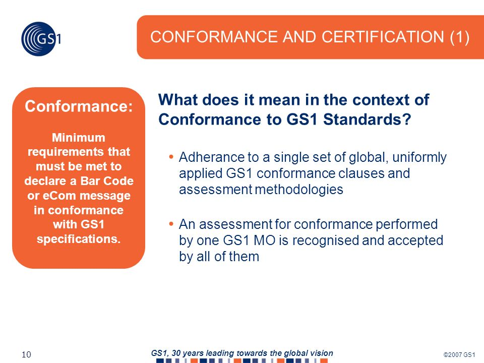 ©2007 GS1 10 GS1, 30 years leading towards the global vision CONFORMANCE AND CERTIFICATION (1) What does it mean in the context of Conformance to GS1 Standards.
