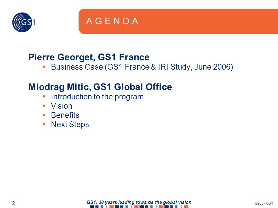©2007 GS1 2 GS1, 30 years leading towards the global vision A G E N D A Pierre Georget, GS1 France Business Case (GS1 France & IRI Study, June 2006) Miodrag Mitic, GS1 Global Office Introduction to the program Vision Benefits Next Steps