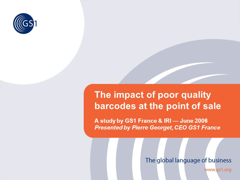 The impact of poor quality barcodes at the point of sale A study by GS1 France & IRI June 2006 Presented by Pierre Georget, CEO GS1 France