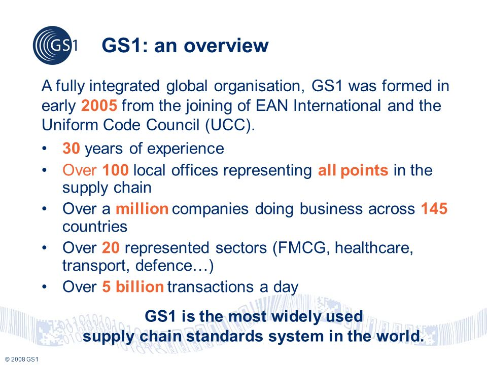 © 2008 GS1 GS1: an overview 30 years of experience Over 100 local offices representing all points in the supply chain Over a million companies doing business across 145 countries Over 20 represented sectors (FMCG, healthcare, transport, defence…) Over 5 billion transactions a day A fully integrated global organisation, GS1 was formed in early 2005 from the joining of EAN International and the Uniform Code Council (UCC).