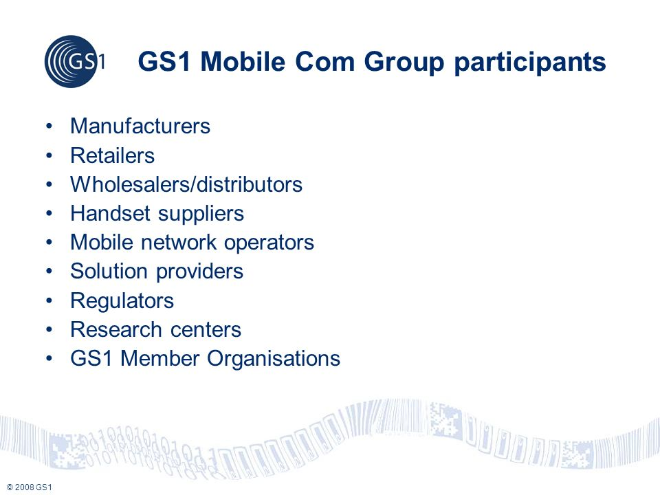 © 2008 GS1 GS1 Mobile Com Group participants Manufacturers Retailers Wholesalers/distributors Handset suppliers Mobile network operators Solution providers Regulators Research centers GS1 Member Organisations