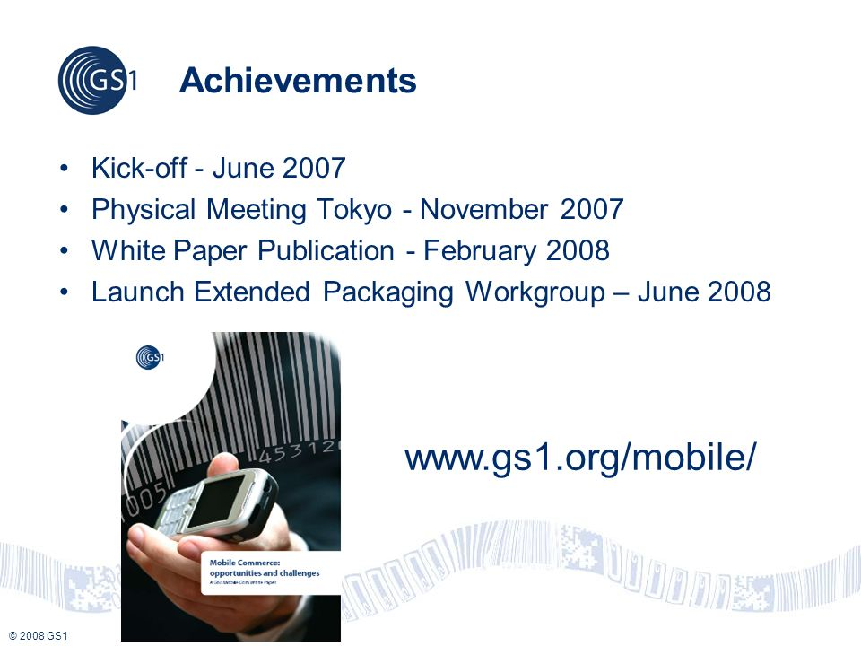 © 2008 GS1 Achievements Kick-off - June 2007 Physical Meeting Tokyo - November 2007 White Paper Publication - February 2008 Launch Extended Packaging Workgroup – June 2008 www.gs1.org/mobile/
