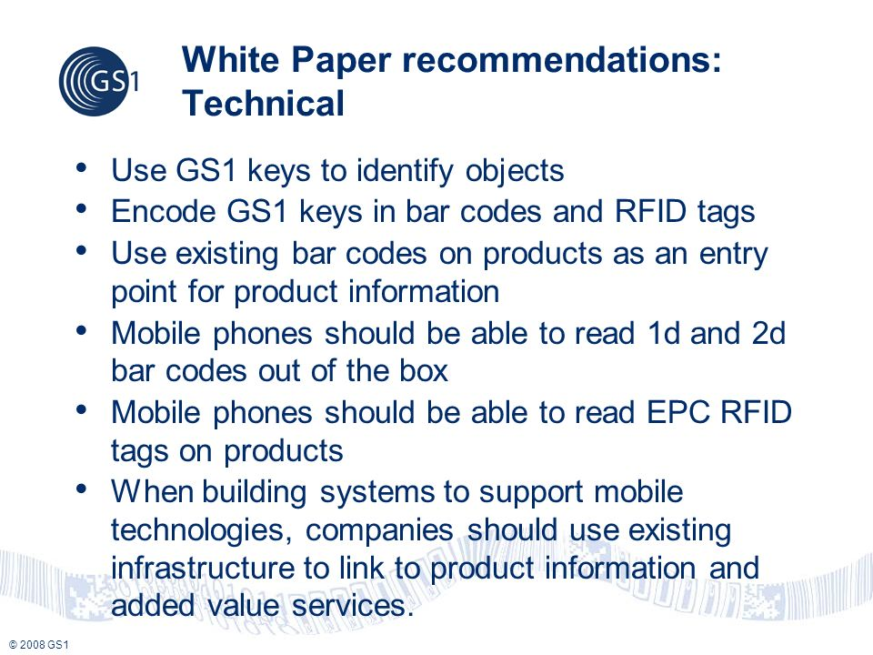 © 2008 GS1 White Paper recommendations: Technical Use GS1 keys to identify objects Encode GS1 keys in bar codes and RFID tags Use existing bar codes on products as an entry point for product information Mobile phones should be able to read 1d and 2d bar codes out of the box Mobile phones should be able to read EPC RFID tags on products When building systems to support mobile technologies, companies should use existing infrastructure to link to product information and added value services.