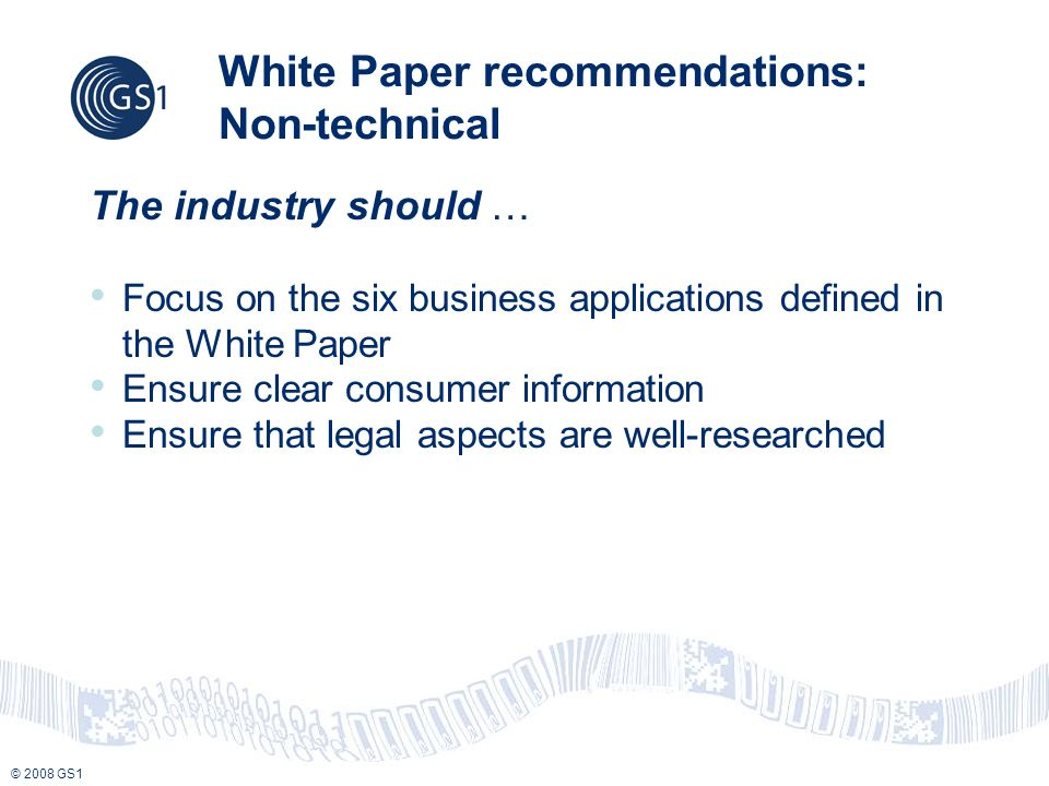 © 2008 GS1 White Paper recommendations: Non-technical The industry should … Focus on the six business applications defined in the White Paper Ensure clear consumer information Ensure that legal aspects are well-researched