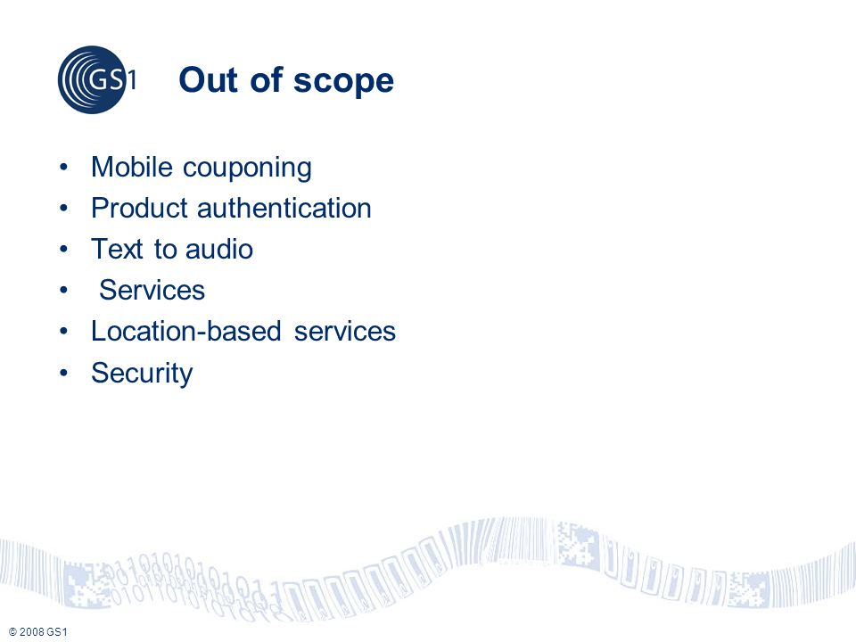 © 2008 GS1 Out of scope Mobile couponing Product authentication Text to audio Services Location-based services Security