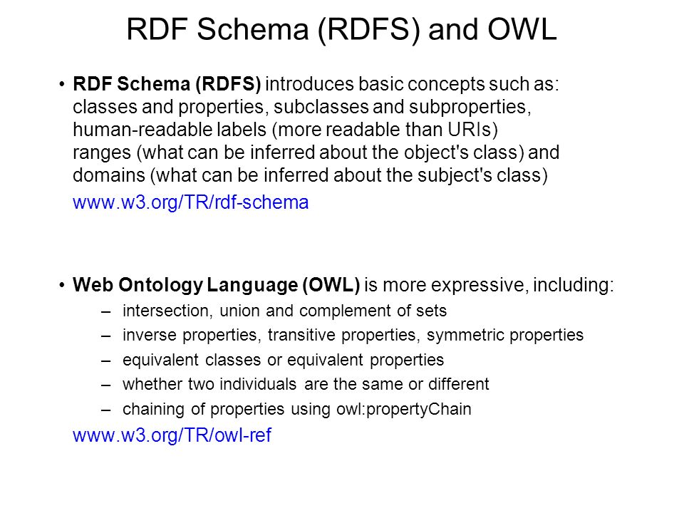 RDF Schema (RDFS) and OWL RDF Schema (RDFS) introduces basic concepts such as: classes and properties, subclasses and subproperties, human-readable labels (more readable than URIs) ranges (what can be inferred about the object s class) and domains (what can be inferred about the subject s class) www.w3.org/TR/rdf-schema Web Ontology Language (OWL) is more expressive, including: –intersection, union and complement of sets –inverse properties, transitive properties, symmetric properties –equivalent classes or equivalent properties –whether two individuals are the same or different –chaining of properties using owl:propertyChain www.w3.org/TR/owl-ref