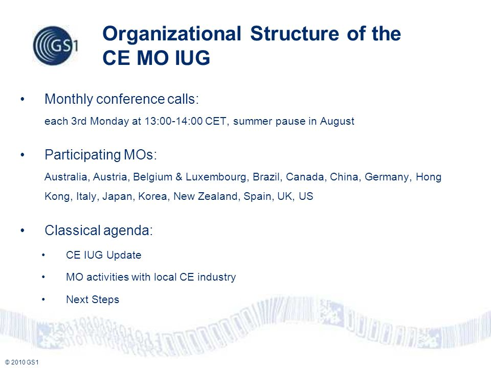 © 2010 GS1 Organizational Structure of the CE MO IUG Monthly conference calls: each 3rd Monday at 13:00-14:00 CET, summer pause in August Participating MOs: Australia, Austria, Belgium & Luxembourg, Brazil, Canada, China, Germany, Hong Kong, Italy, Japan, Korea, New Zealand, Spain, UK, US Classical agenda: CE IUG Update MO activities with local CE industry Next Steps