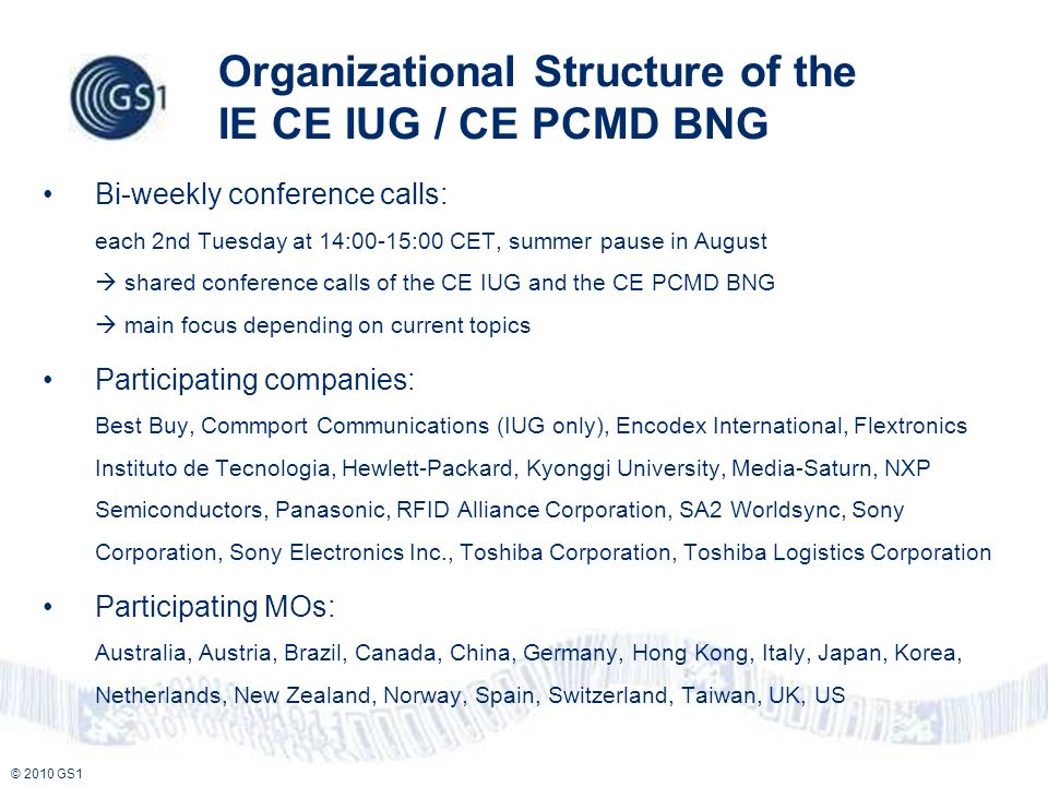 © 2010 GS1 Organizational Structure of the IE CE IUG / CE PCMD BNG Bi-weekly conference calls: each 2nd Tuesday at 14:00-15:00 CET, summer pause in August shared conference calls of the CE IUG and the CE PCMD BNG main focus depending on current topics Participating companies: Best Buy, Commport Communications (IUG only), Encodex International, Flextronics Instituto de Tecnologia, Hewlett-Packard, Kyonggi University, Media-Saturn, NXP Semiconductors, Panasonic, RFID Alliance Corporation, SA2 Worldsync, Sony Corporation, Sony Electronics Inc., Toshiba Corporation, Toshiba Logistics Corporation Participating MOs: Australia, Austria, Brazil, Canada, China, Germany, Hong Kong, Italy, Japan, Korea, Netherlands, New Zealand, Norway, Spain, Switzerland, Taiwan, UK, US