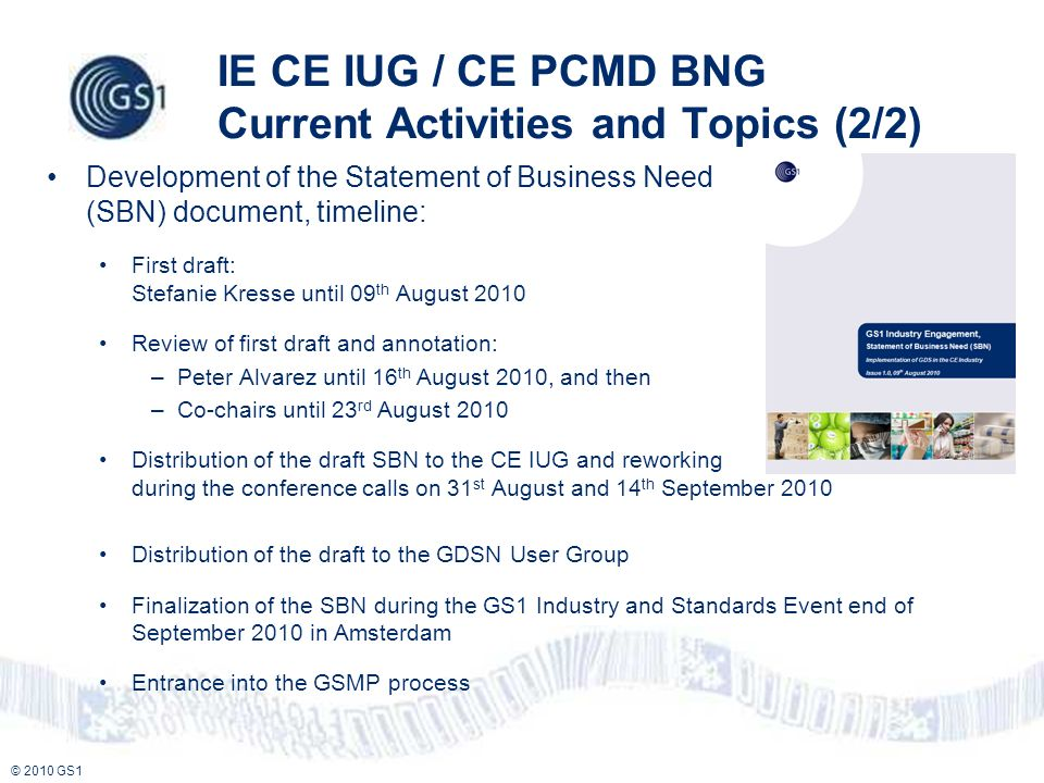 © 2010 GS1 IE CE IUG / CE PCMD BNG Current Activities and Topics (2/2) Development of the Statement of Business Need (SBN) document, timeline: First draft: Stefanie Kresse until 09 th August 2010 Review of first draft and annotation: –Peter Alvarez until 16 th August 2010, and then –Co-chairs until 23 rd August 2010 Distribution of the draft SBN to the CE IUG and reworking during the conference calls on 31 st August and 14 th September 2010 Distribution of the draft to the GDSN User Group Finalization of the SBN during the GS1 Industry and Standards Event end of September 2010 in Amsterdam Entrance into the GSMP process