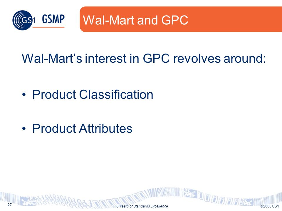 27 ©2008 GS16 Years of Standards Excellence Wal-Mart and GPC Wal-Marts interest in GPC revolves around: Product Classification Product Attributes