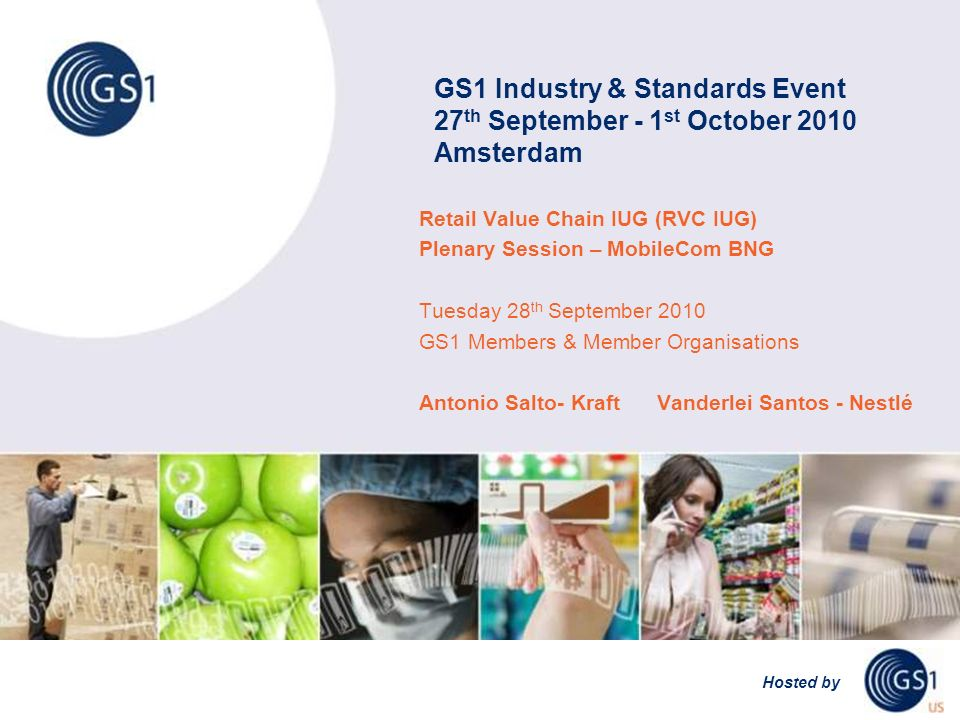 GS1 Industry & Standards Event 27 th September - 1 st October 2010 Amsterdam Hosted by Retail Value Chain IUG (RVC IUG) Plenary Session – MobileCom BNG Tuesday 28 th September 2010 GS1 Members & Member Organisations Antonio Salto- Kraft Vanderlei Santos - Nestlé