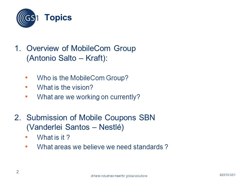 Where industries meet for global solutions ©2010 GS1 2 Topics 1.Overview of MobileCom Group (Antonio Salto – Kraft): Who is the MobileCom Group.