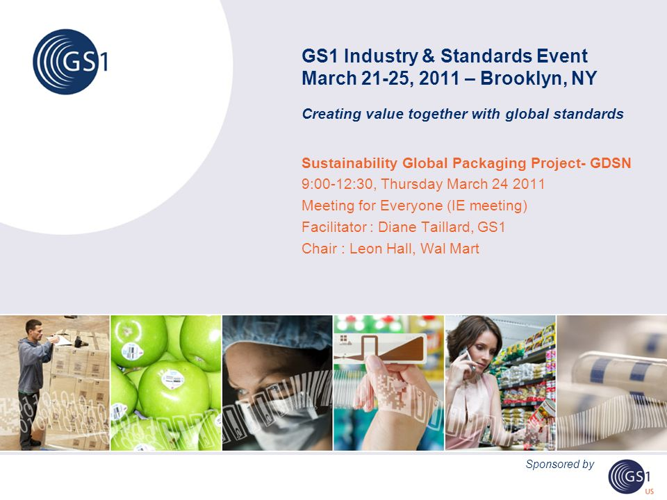 GS1 Industry & Standards Event March 21-25, 2011 – Brooklyn, NY Creating value together with global standards Sustainability Global Packaging Project- GDSN 9:00-12:30, Thursday March Meeting for Everyone (IE meeting) Facilitator : Diane Taillard, GS1 Chair : Leon Hall, Wal Mart Sponsored by