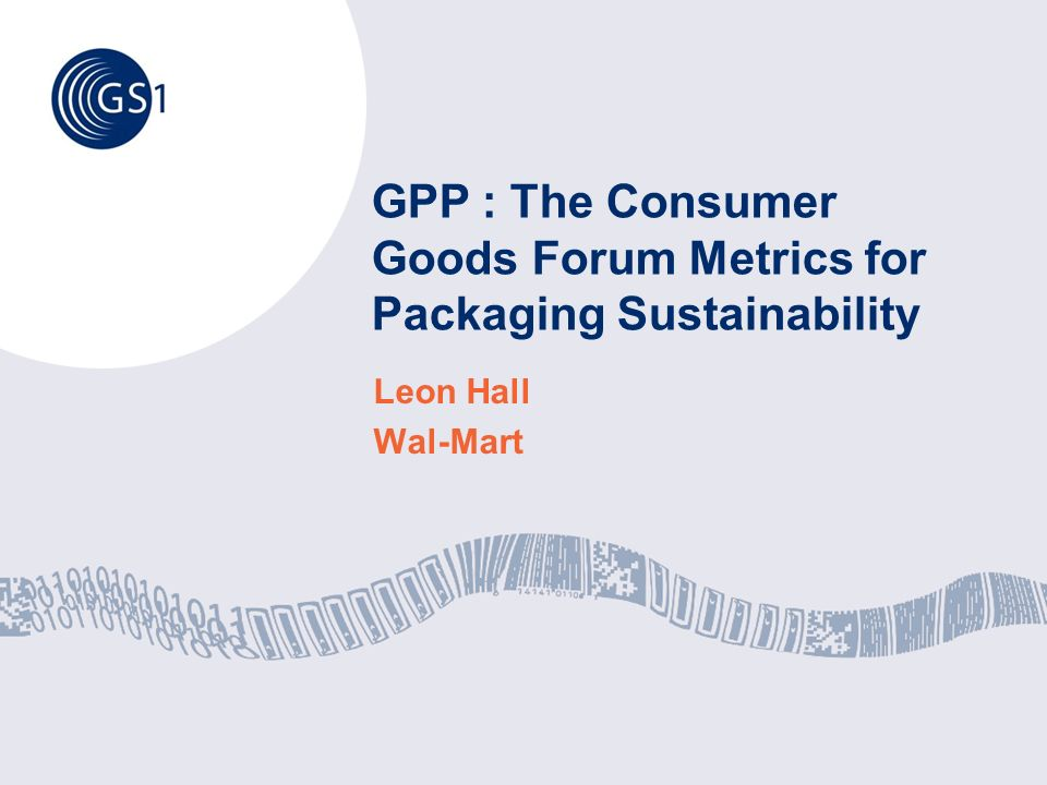 GPP : The Consumer Goods Forum Metrics for Packaging Sustainability Leon Hall Wal-Mart
