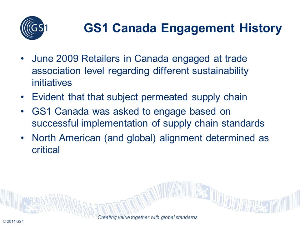 © 2011 GS1 Creating value together with global standards GS1 Canada Engagement History June 2009 Retailers in Canada engaged at trade association level regarding different sustainability initiatives Evident that that subject permeated supply chain GS1 Canada was asked to engage based on successful implementation of supply chain standards North American (and global) alignment determined as critical