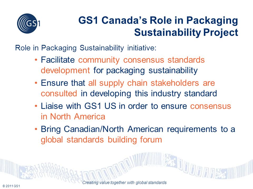 © 2011 GS1 Creating value together with global standards GS1 Canadas Role in Packaging Sustainability Project Role in Packaging Sustainability initiative: Facilitate community consensus standards development for packaging sustainability Ensure that all supply chain stakeholders are consulted in developing this industry standard Liaise with GS1 US in order to ensure consensus in North America Bring Canadian/North American requirements to a global standards building forum