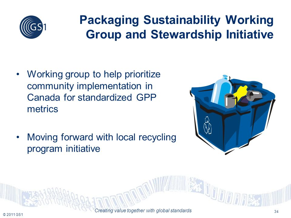 © 2011 GS1 Creating value together with global standards Packaging Sustainability Working Group and Stewardship Initiative Working group to help prioritize community implementation in Canada for standardized GPP metrics Moving forward with local recycling program initiative 34