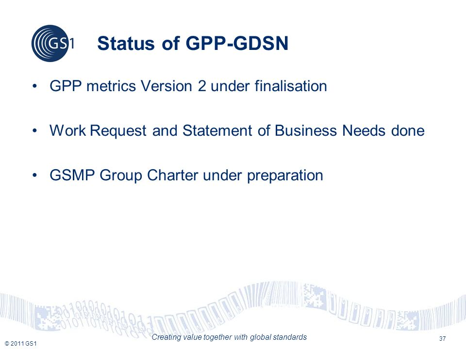 © 2011 GS1 Creating value together with global standards Status of GPP-GDSN GPP metrics Version 2 under finalisation Work Request and Statement of Business Needs done GSMP Group Charter under preparation 37