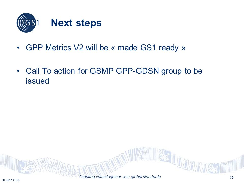 © 2011 GS1 Creating value together with global standards Next steps GPP Metrics V2 will be « made GS1 ready » Call To action for GSMP GPP-GDSN group to be issued 39