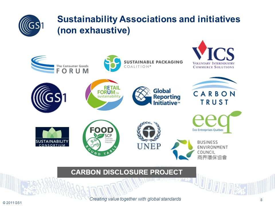 © 2011 GS1 Creating value together with global standards Sustainability Associations and initiatives (non exhaustive) 8 CARBON DISCLOSURE PROJECT