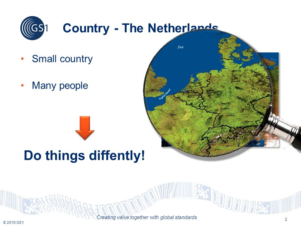 © 2010 GS1 Creating value together with global standards 2 Country - The Netherlands Small country Many people Do things diffently!