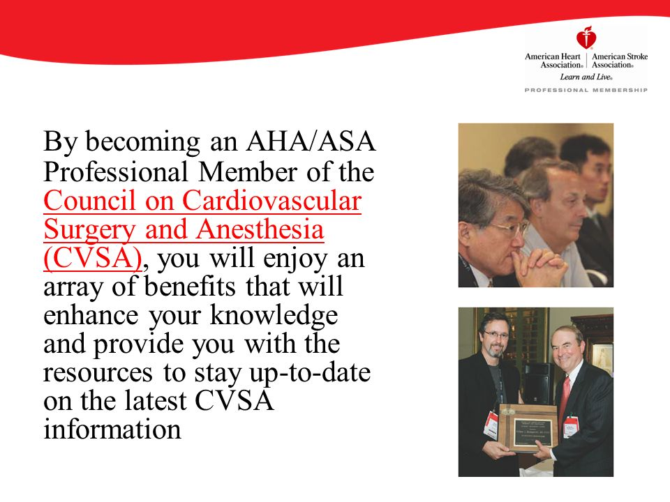 By becoming an AHA/ASA Professional Member of the Council on Cardiovascular Surgery and Anesthesia (CVSA), you will enjoy an array of benefits that will enhance your knowledge and provide you with the resources to stay up-to-date on the latest CVSA information