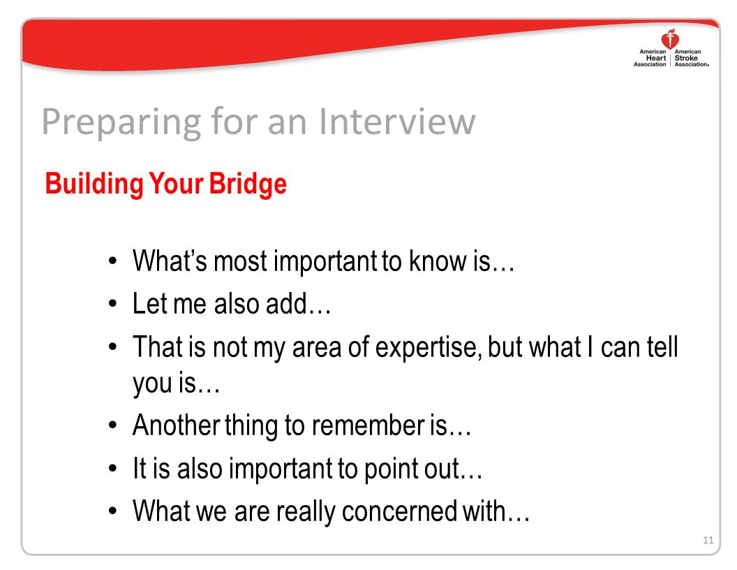 Preparing for an Interview Repeat negative language Say No Comment or reveal confidential information Say anything negative about your competition Argue with the reporter Lose your composure Speak off the record – there is no such thing 10 Interview Donts
