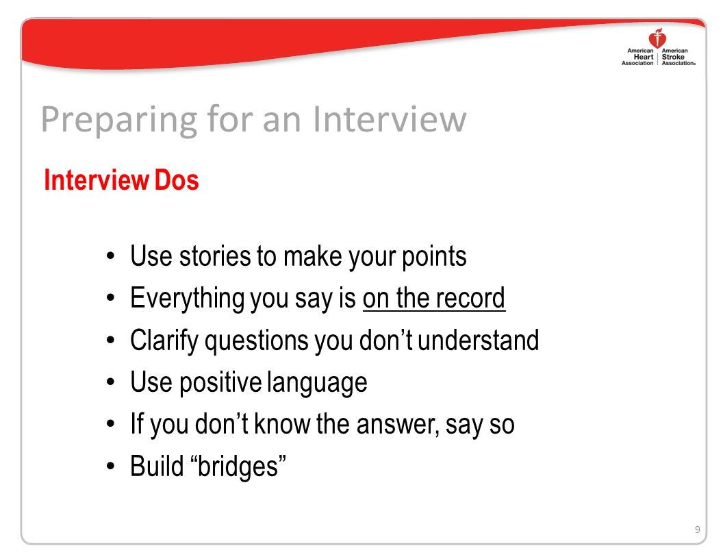 Preparing for an Interview Keep it short and simple Expect strange questions Ignore the reporters attitude and be pleasant Avoid No Comment – Instead say I cant really talk about that but what I can tell you is… 8 Interview Dos