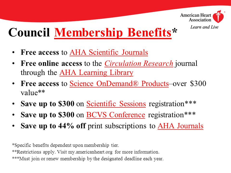 Council Membership Benefits*Membership Benefits Free access to AHA Scientific JournalsAHA Scientific Journals Free online access to the Circulation Research journal through the AHA Learning LibraryCirculation ResearchAHA Learning Library Free access to Science OnDemand® Products–over $300 value**Science OnDemand® Products Save up to $300 on Scientific Sessions registration***Scientific Sessions Save up to $300 on BCVS Conference registration***BCVS Conference Save up to 44% off print subscriptions to AHA JournalsAHA Journals *Specific benefits dependent upon membership tier.