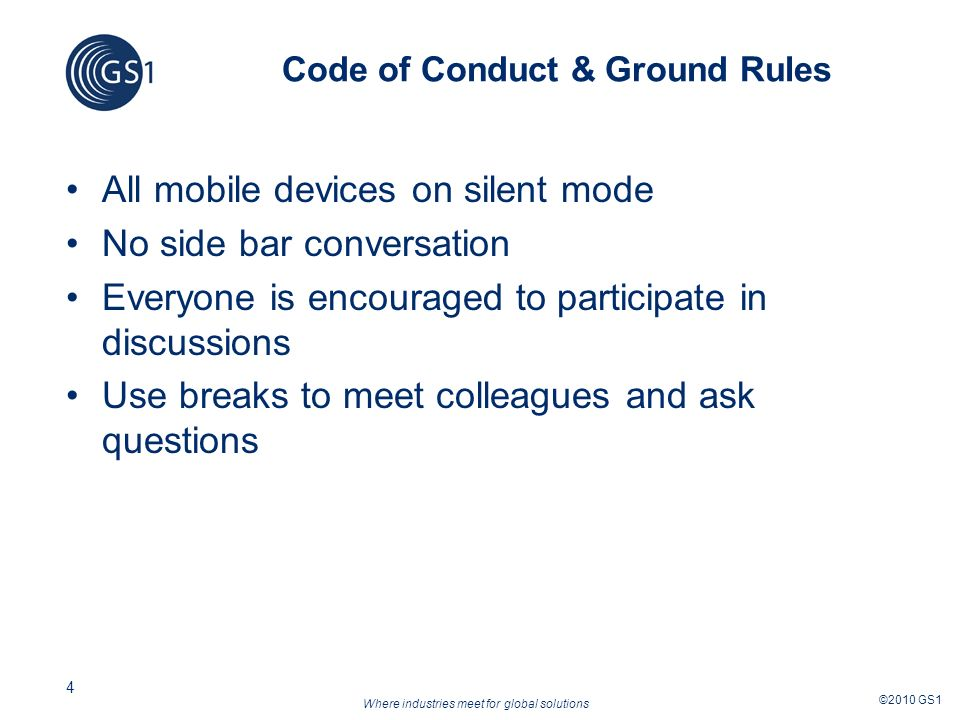 Where industries meet for global solutions ©2010 GS1 4 Code of Conduct & Ground Rules All mobile devices on silent mode No side bar conversation Everyone is encouraged to participate in discussions Use breaks to meet colleagues and ask questions