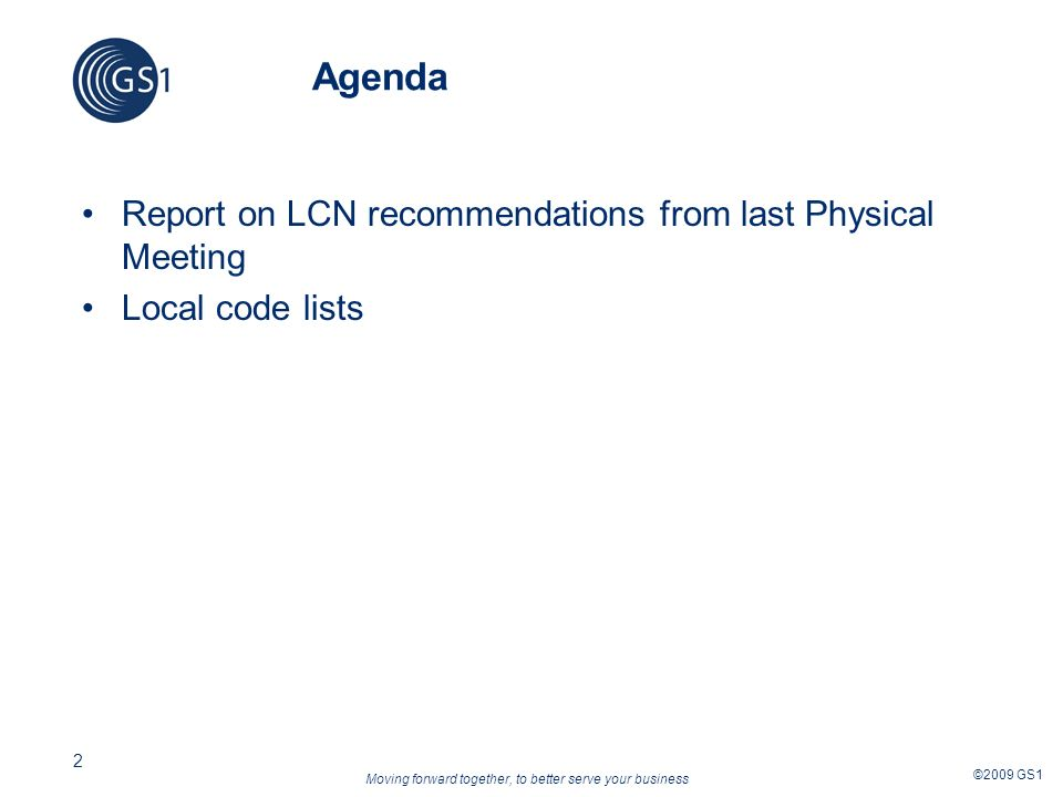 Moving forward together, to better serve your business ©2009 GS1 2 Agenda Report on LCN recommendations from last Physical Meeting Local code lists