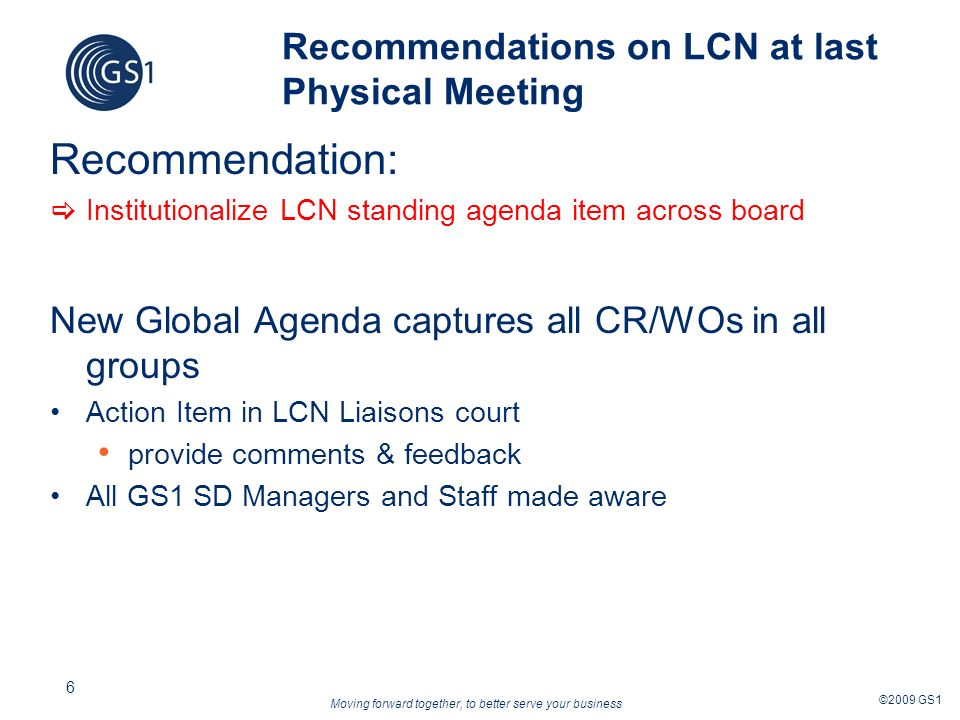 Moving forward together, to better serve your business ©2009 GS1 6 Recommendations on LCN at last Physical Meeting Recommendation: Institutionalize LCN standing agenda item across board New Global Agenda captures all CR/WOs in all groups Action Item in LCN Liaisons court provide comments & feedback All GS1 SD Managers and Staff made aware