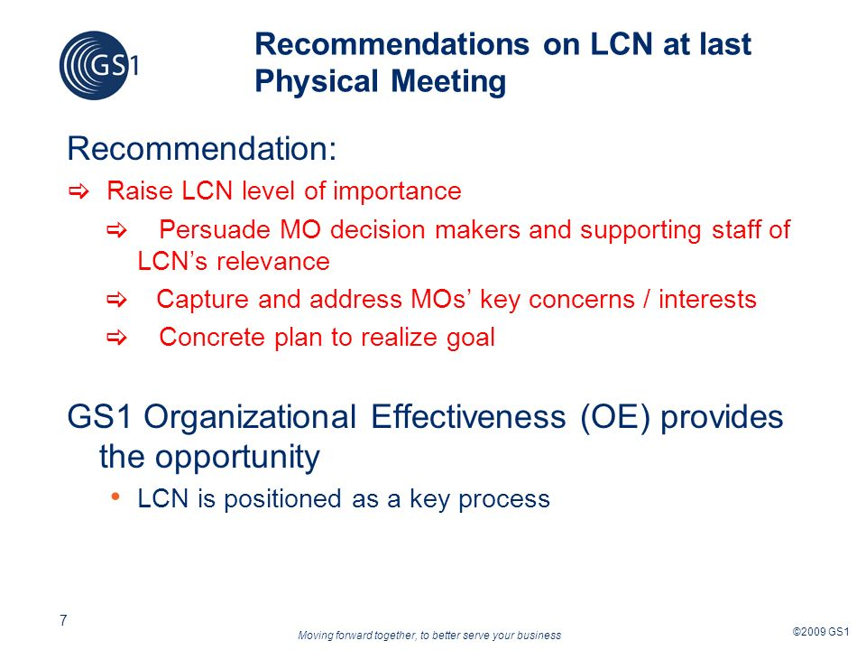 Moving forward together, to better serve your business ©2009 GS1 7 Recommendations on LCN at last Physical Meeting Recommendation: Raise LCN level of importance Persuade MO decision makers and supporting staff of LCNs relevance Capture and address MOs key concerns / interests Concrete plan to realize goal GS1 Organizational Effectiveness (OE) provides the opportunity LCN is positioned as a key process