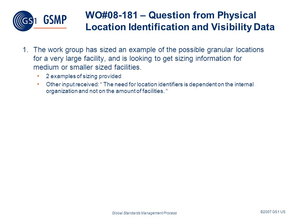 Global Standards Management Process ©2007 GS1 US WO# – Question from Physical Location Identification and Visibility Data 1.The work group has sized an example of the possible granular locations for a very large facility, and is looking to get sizing information for medium or smaller sized facilities.