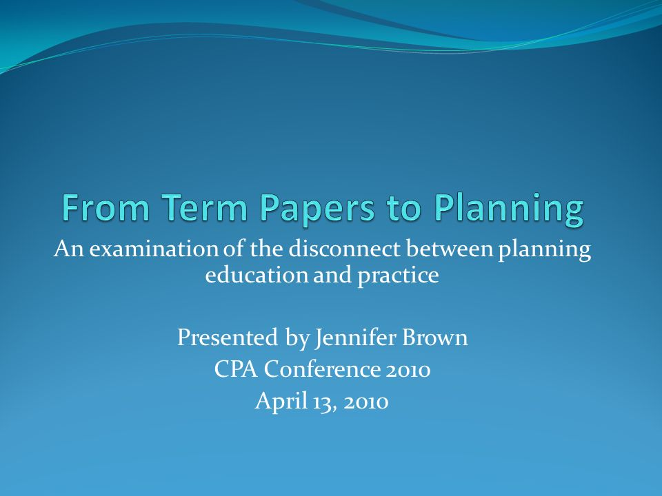 An examination of the disconnect between planning education and practice Presented by Jennifer Brown CPA Conference 2010 April 13, 2010