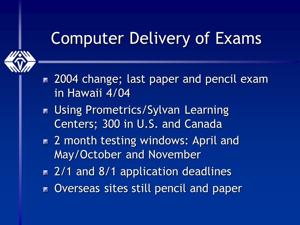 Computer Delivery of Exams 2004 change; last paper and pencil exam in Hawaii 4/04 Using Prometrics/Sylvan Learning Centers; 300 in U.S.