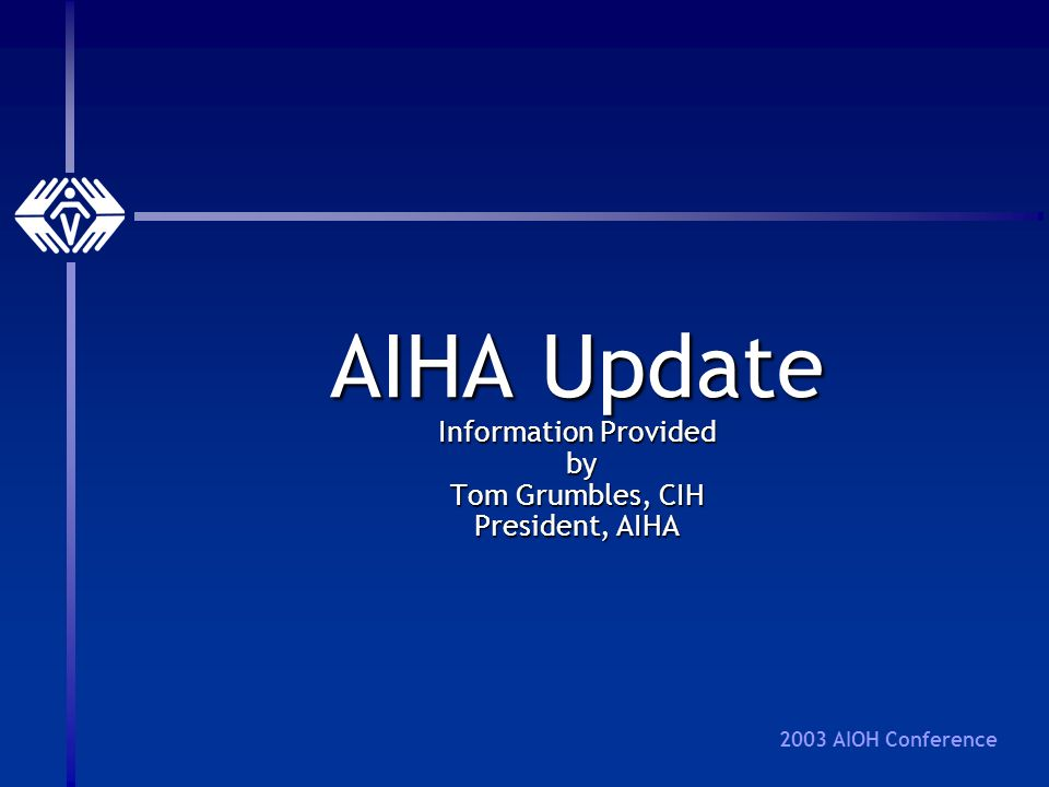2003 AIOH Conference AIHA Update Information Provided by Tom Grumbles, CIH President, AIHA