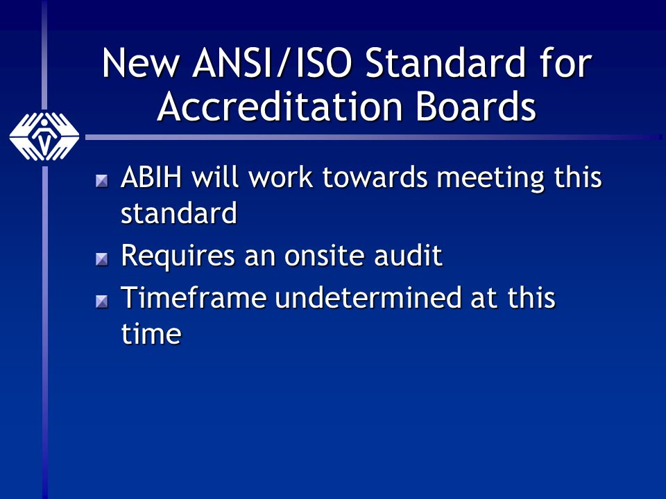 New ANSI/ISO Standard for Accreditation Boards ABIH will work towards meeting this standard Requires an onsite audit Timeframe undetermined at this time