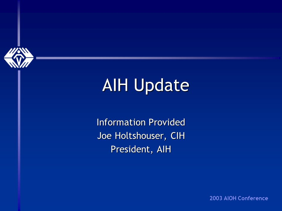 2003 AIOH Conference AIH Update Information Provided Joe Holtshouser, CIH President, AIH