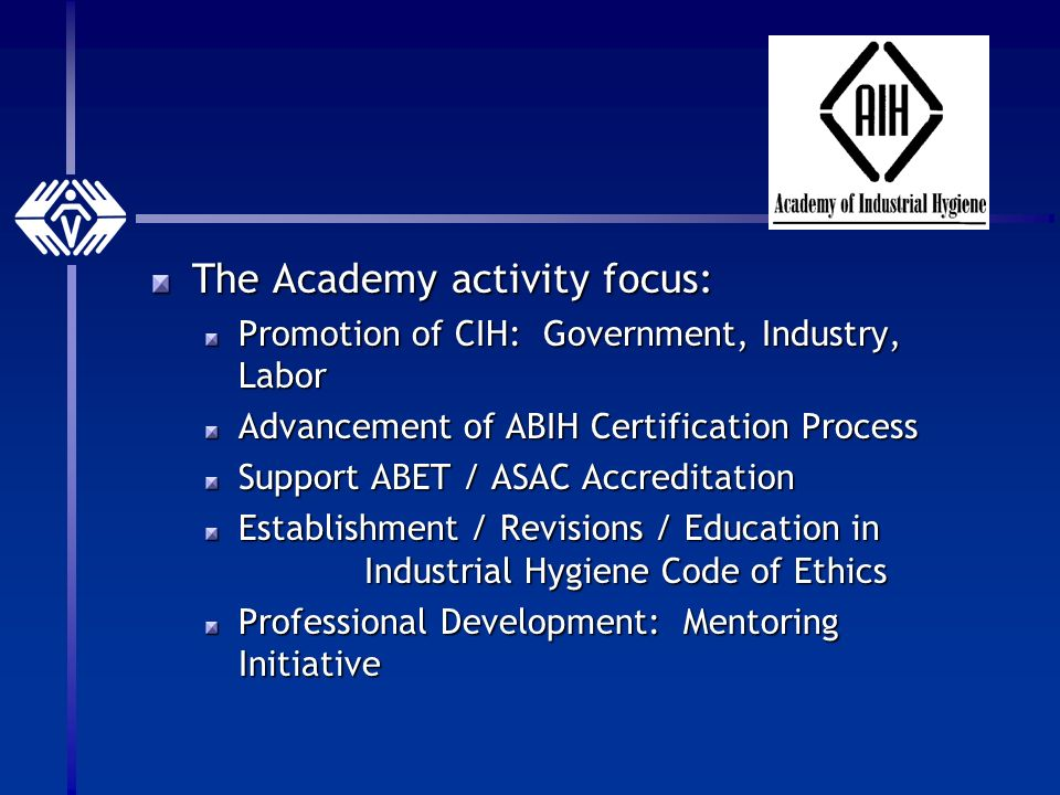 The Academy activity focus: Promotion of CIH: Government, Industry, Labor Advancement of ABIH Certification Process Support ABET / ASAC Accreditation Establishment / Revisions / Education in Industrial Hygiene Code of Ethics Professional Development: Mentoring Initiative
