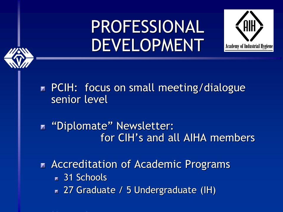 PROFESSIONAL DEVELOPMENT PCIH: focus on small meeting/dialogue senior level Diplomate Newsletter: for CIHs and all AIHA members Accreditation of Academic Programs 31 Schools 27 Graduate / 5 Undergraduate (IH) Mentoring