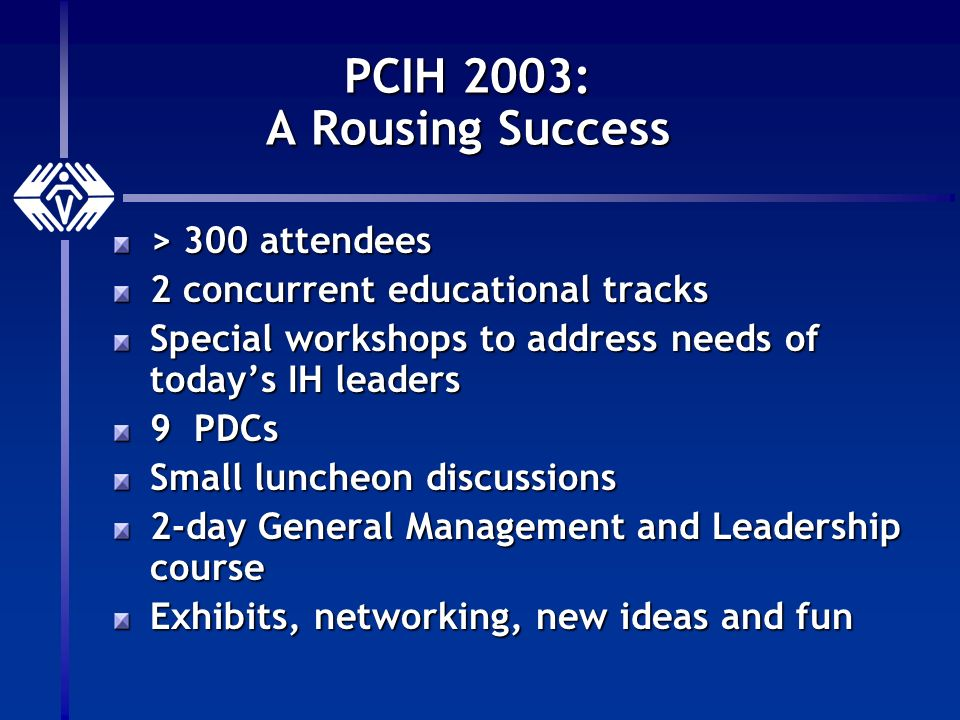 PCIH 2003: A Rousing Success > 300 attendees 2 concurrent educational tracks Special workshops to address needs of todays IH leaders 9 PDCs Small luncheon discussions 2-day General Management and Leadership course Exhibits, networking, new ideas and fun