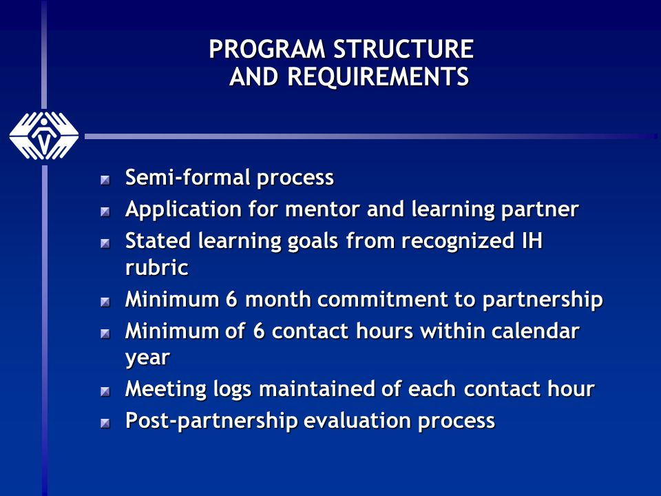PROGRAM STRUCTURE AND REQUIREMENTS Semi-formal process Application for mentor and learning partner Stated learning goals from recognized IH rubric Minimum 6 month commitment to partnership Minimum of 6 contact hours within calendar year Meeting logs maintained of each contact hour Post-partnership evaluation process