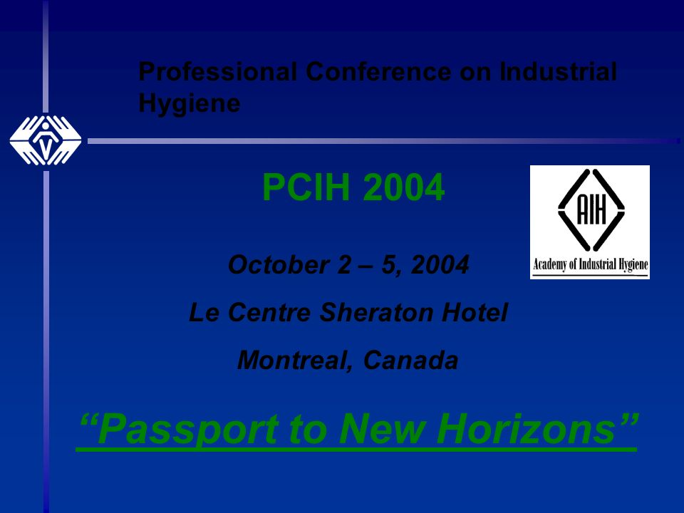 Professional Conference on Industrial Hygiene PCIH 2004 October 2 – 5, 2004 Le Centre Sheraton Hotel Montreal, Canada Passport to New Horizons