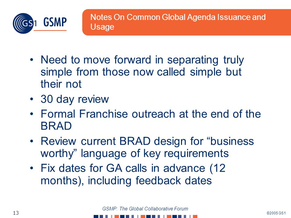 ©2005 GS1 13 GSMP: The Global Collaborative Forum Notes On Common Global Agenda Issuance and Usage Need to move forward in separating truly simple from those now called simple but their not 30 day review Formal Franchise outreach at the end of the BRAD Review current BRAD design for business worthy language of key requirements Fix dates for GA calls in advance (12 months), including feedback dates